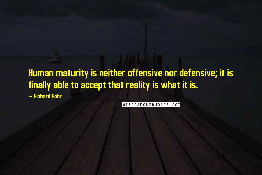 Richard Rohr quotes: Human maturity is neither offensive nor defensive; it is finally able to accept that reality is what it is.
