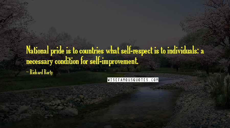 Richard Rorty quotes: National pride is to countries what self-respect is to individuals: a necessary condition for self-improvement.