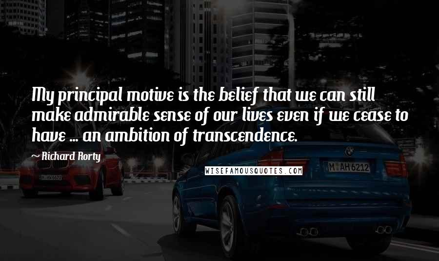 Richard Rorty quotes: My principal motive is the belief that we can still make admirable sense of our lives even if we cease to have ... an ambition of transcendence.