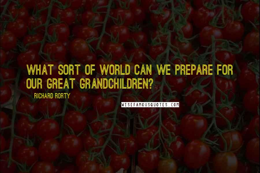 Richard Rorty quotes: What sort of world can we prepare for our great grandchildren?