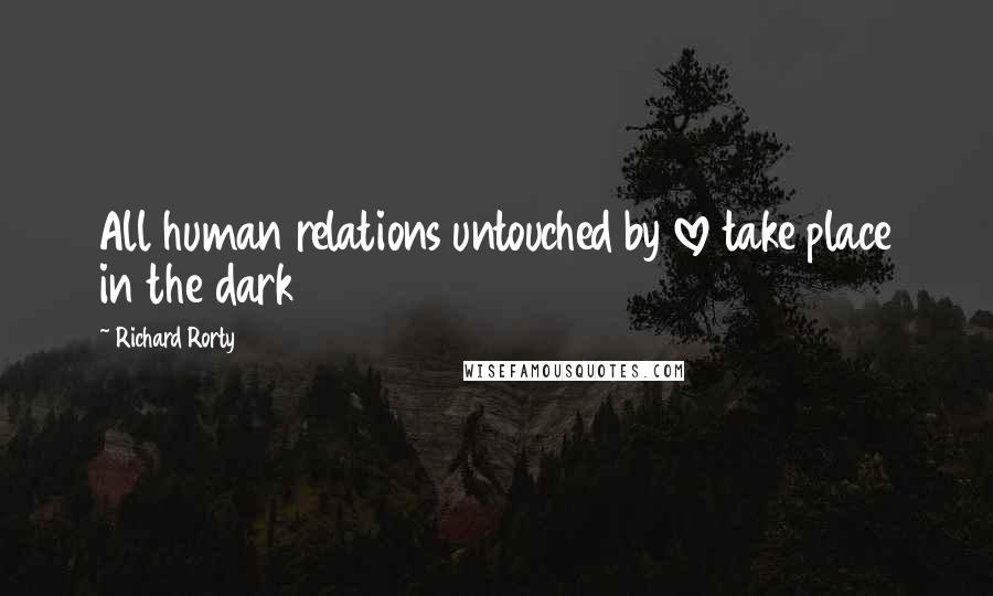 Richard Rorty quotes: All human relations untouched by love take place in the dark