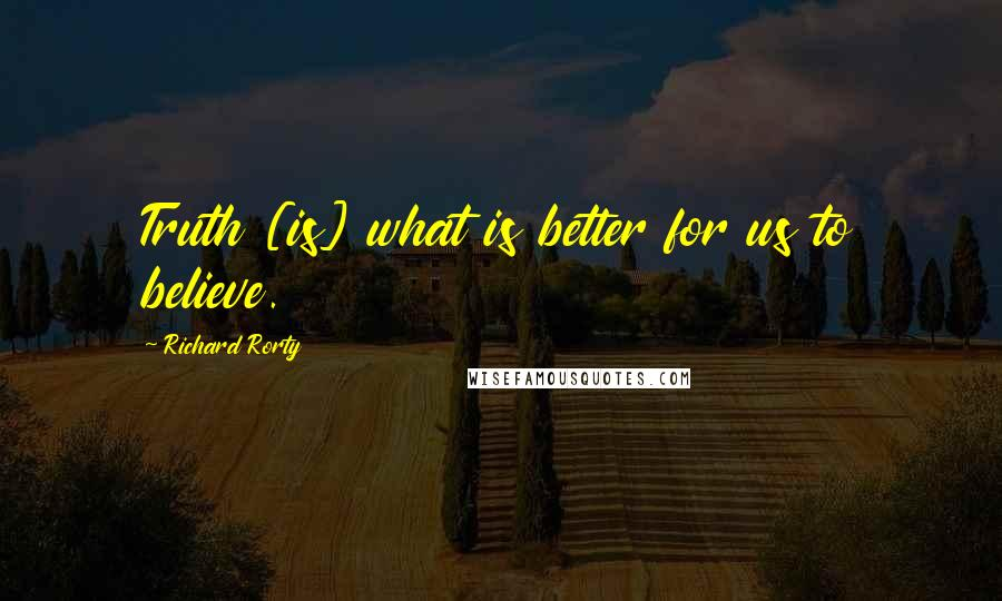 Richard Rorty quotes: Truth [is] what is better for us to believe.