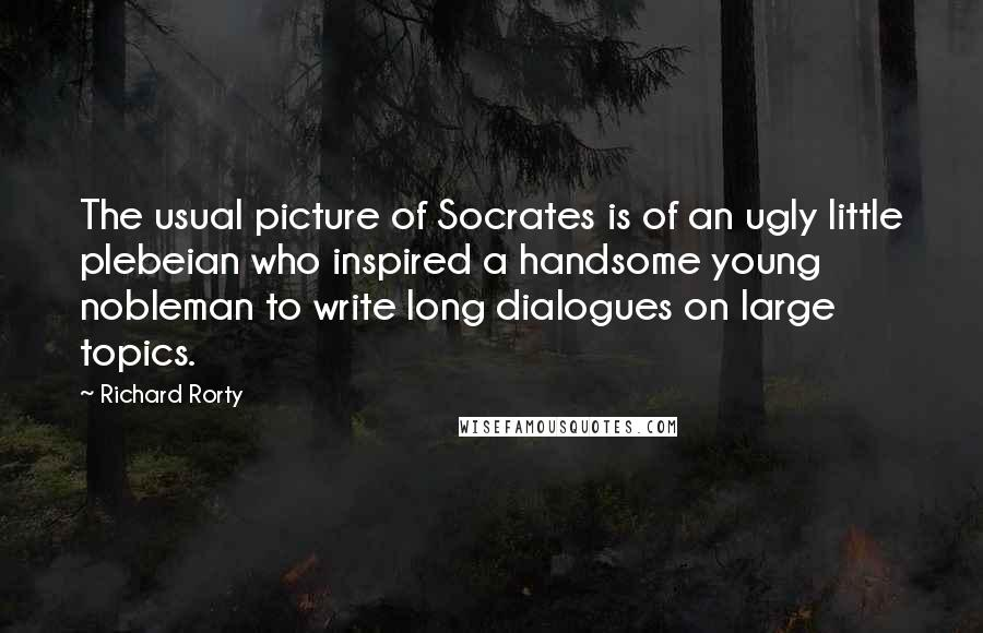 Richard Rorty quotes: The usual picture of Socrates is of an ugly little plebeian who inspired a handsome young nobleman to write long dialogues on large topics.