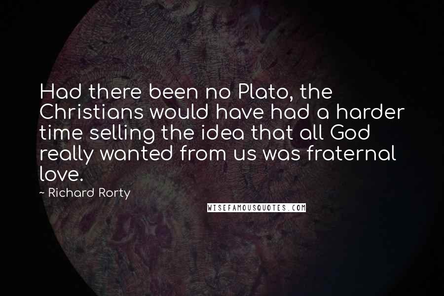 Richard Rorty quotes: Had there been no Plato, the Christians would have had a harder time selling the idea that all God really wanted from us was fraternal love.