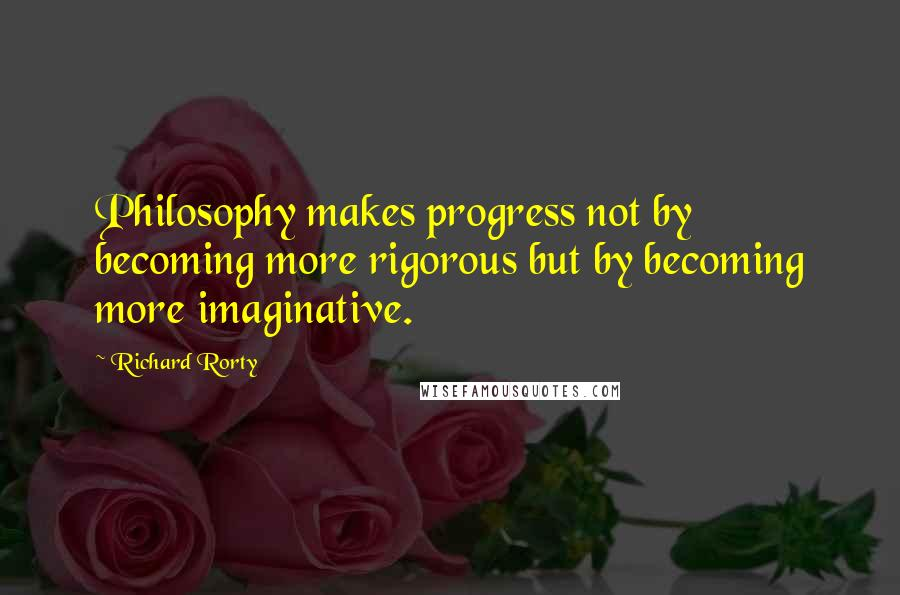 Richard Rorty quotes: Philosophy makes progress not by becoming more rigorous but by becoming more imaginative.