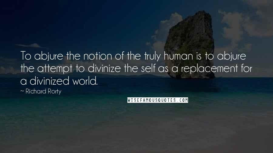 Richard Rorty quotes: To abjure the notion of the truly human is to abjure the attempt to divinize the self as a replacement for a divinized world.