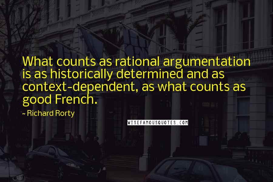 Richard Rorty quotes: What counts as rational argumentation is as historically determined and as context-dependent, as what counts as good French.