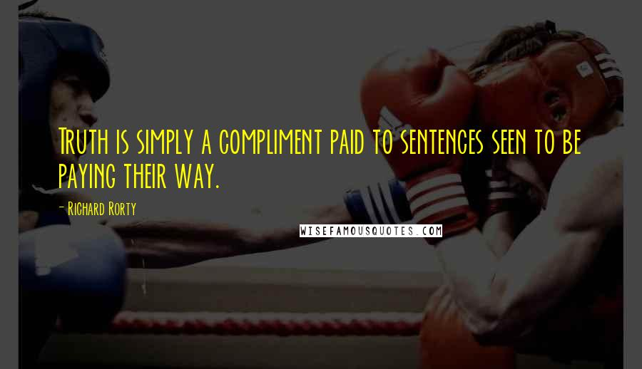 Richard Rorty quotes: Truth is simply a compliment paid to sentences seen to be paying their way.