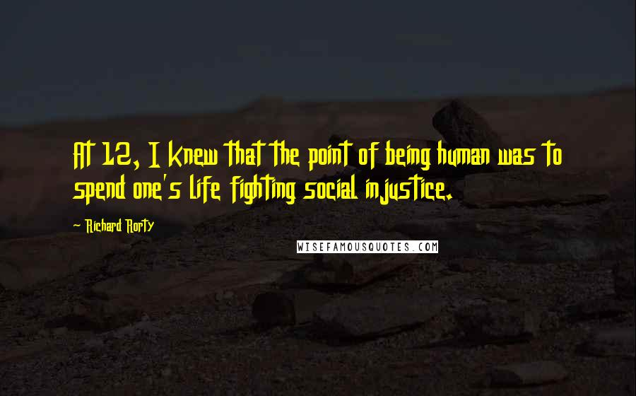 Richard Rorty quotes: At 12, I knew that the point of being human was to spend one's life fighting social injustice.