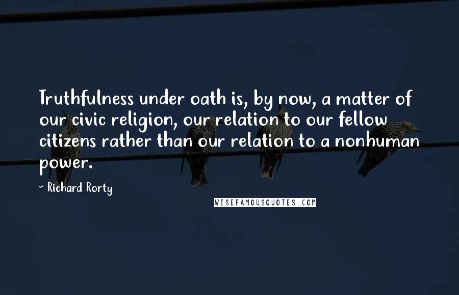 Richard Rorty quotes: Truthfulness under oath is, by now, a matter of our civic religion, our relation to our fellow citizens rather than our relation to a nonhuman power.