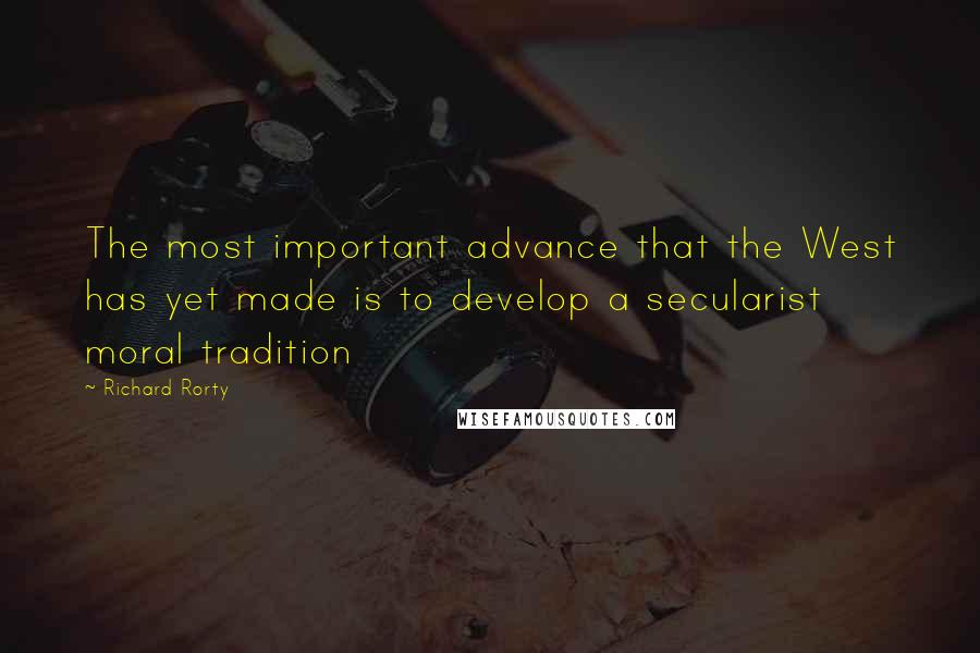Richard Rorty quotes: The most important advance that the West has yet made is to develop a secularist moral tradition