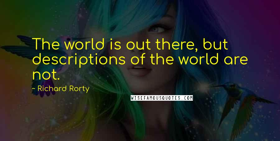 Richard Rorty quotes: The world is out there, but descriptions of the world are not.