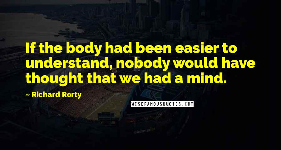 Richard Rorty quotes: If the body had been easier to understand, nobody would have thought that we had a mind.