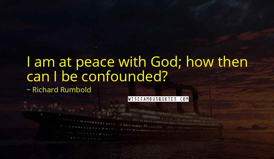 Richard Rumbold quotes: I am at peace with God; how then can I be confounded?