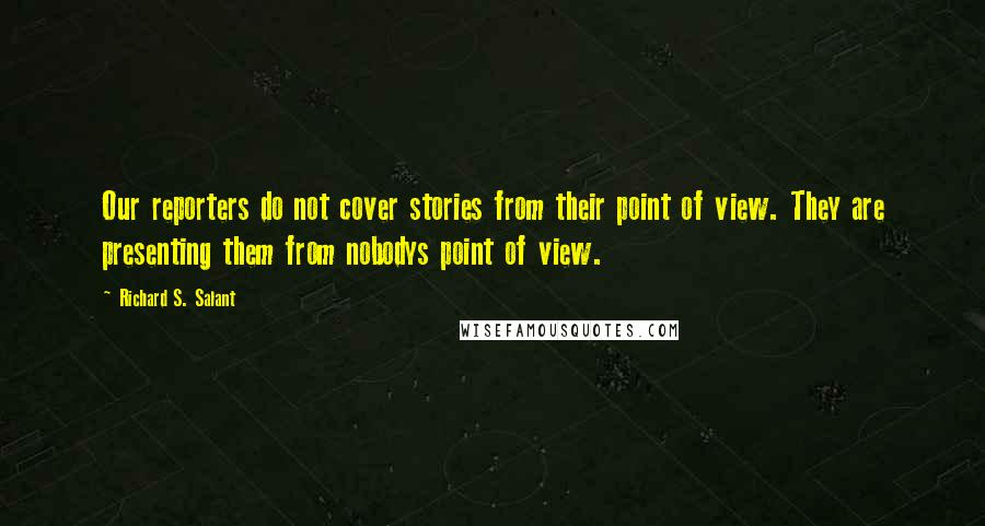 Richard S. Salant quotes: Our reporters do not cover stories from their point of view. They are presenting them from nobodys point of view.