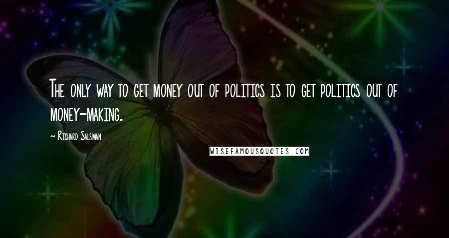 Richard Salsman quotes: The only way to get money out of politics is to get politics out of money-making.