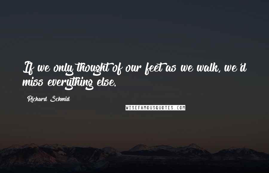 Richard Schmid quotes: If we only thought of our feet as we walk, we'd miss everything else.