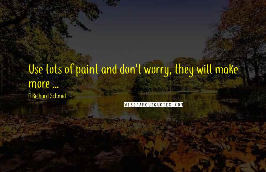 Richard Schmid quotes: Use lots of paint and don't worry, they will make more ...