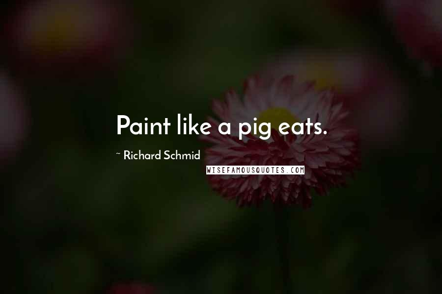 Richard Schmid quotes: Paint like a pig eats.
