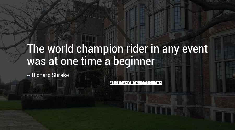 Richard Shrake quotes: The world champion rider in any event was at one time a beginner