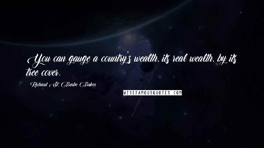 Richard St. Barbe Baker quotes: You can gauge a country's wealth, its real wealth, by its tree cover.