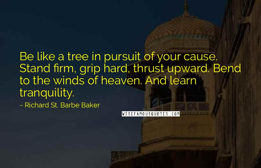 Richard St. Barbe Baker quotes: Be like a tree in pursuit of your cause. Stand firm, grip hard, thrust upward. Bend to the winds of heaven. And learn tranquility.