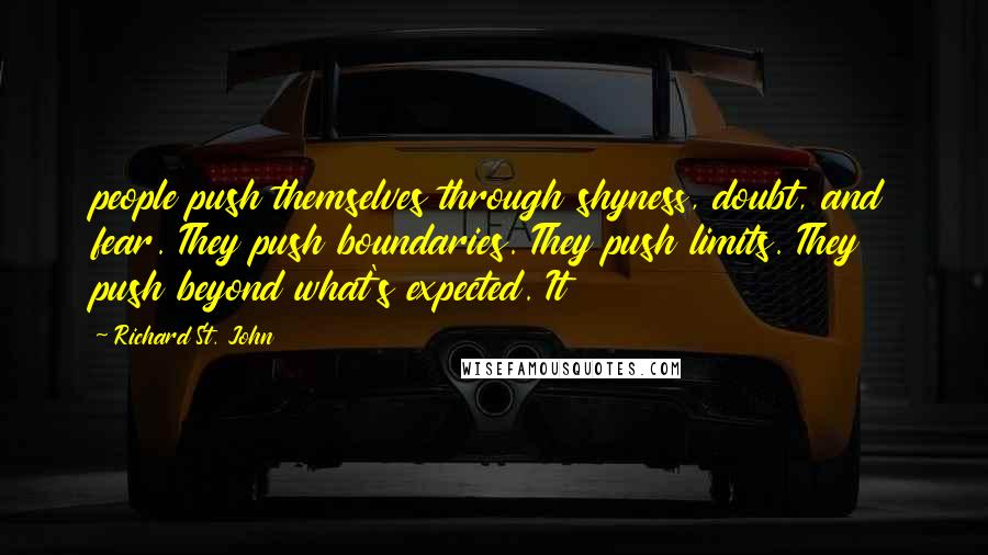 Richard St. John quotes: people push themselves through shyness, doubt, and fear. They push boundaries. They push limits. They push beyond what's expected. It
