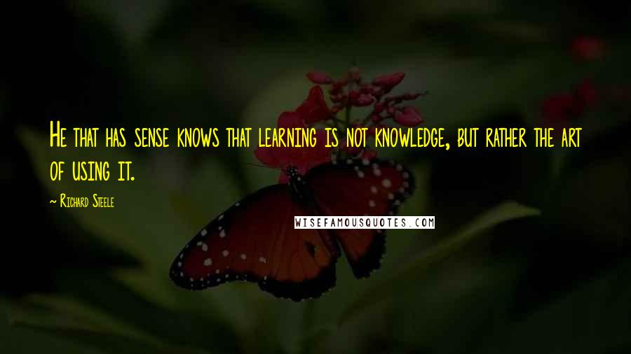 Richard Steele quotes: He that has sense knows that learning is not knowledge, but rather the art of using it.