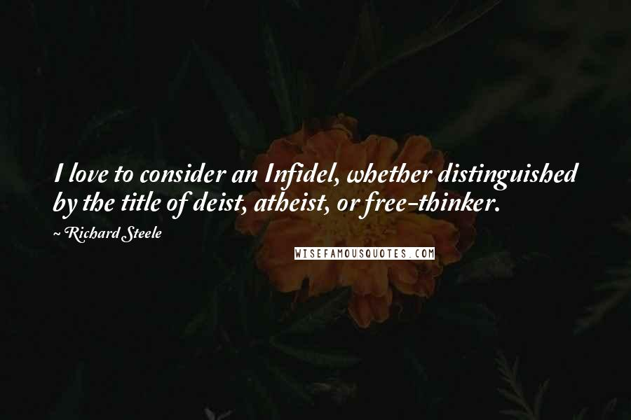 Richard Steele quotes: I love to consider an Infidel, whether distinguished by the title of deist, atheist, or free-thinker.