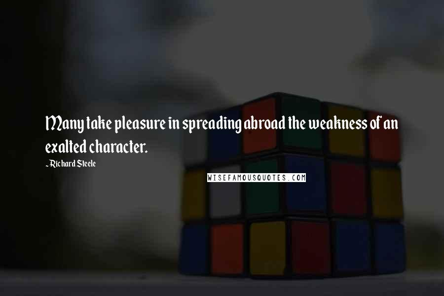 Richard Steele quotes: Many take pleasure in spreading abroad the weakness of an exalted character.
