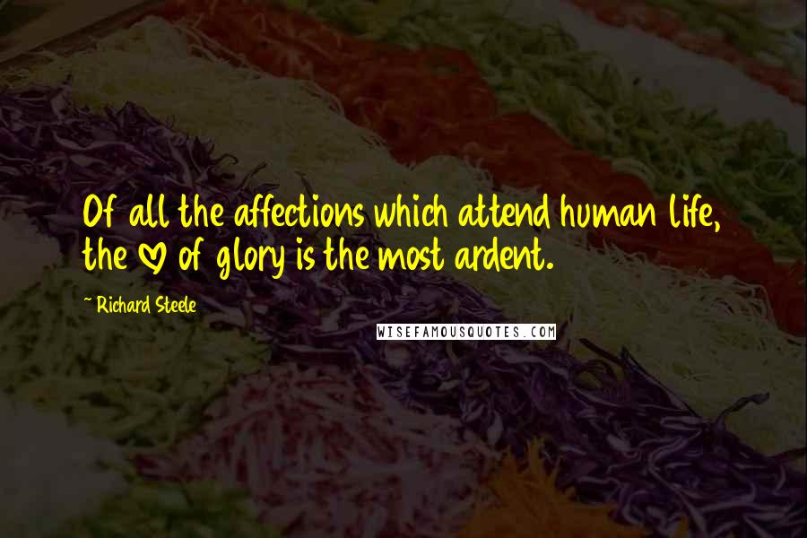 Richard Steele quotes: Of all the affections which attend human life, the love of glory is the most ardent.