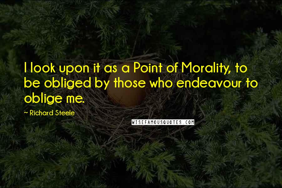 Richard Steele quotes: I look upon it as a Point of Morality, to be obliged by those who endeavour to oblige me.