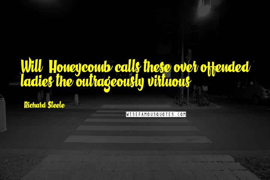 Richard Steele quotes: Will. Honeycomb calls these over-offended ladies the outrageously virtuous.