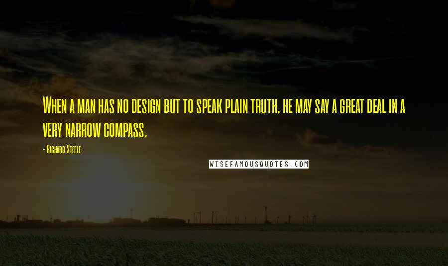 Richard Steele quotes: When a man has no design but to speak plain truth, he may say a great deal in a very narrow compass.
