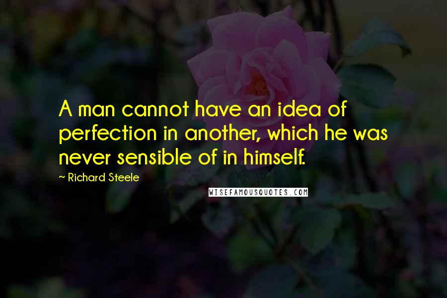 Richard Steele quotes: A man cannot have an idea of perfection in another, which he was never sensible of in himself.