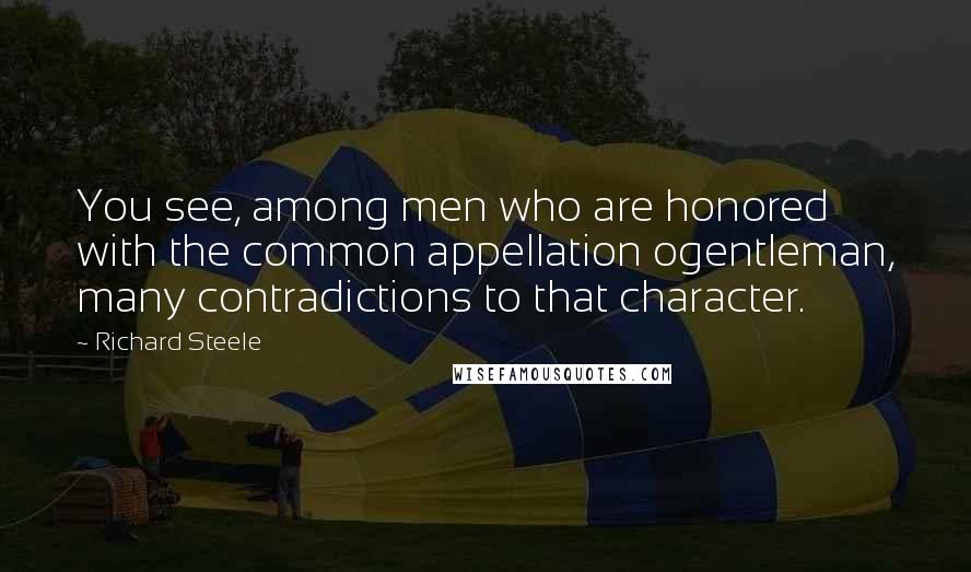 Richard Steele quotes: You see, among men who are honored with the common appellation ogentleman, many contradictions to that character.