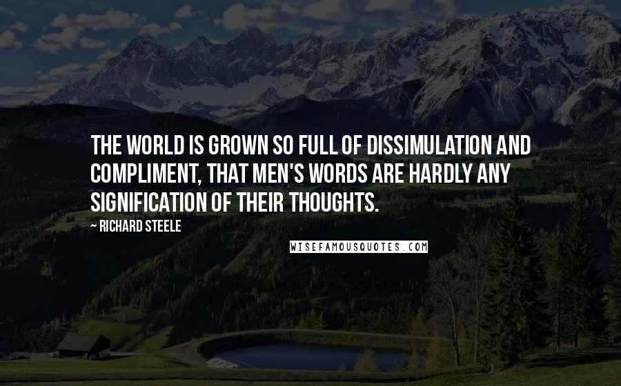 Richard Steele quotes: The world is grown so full of dissimulation and compliment, that men's words are hardly any signification of their thoughts.