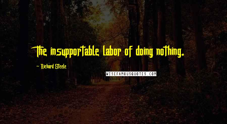 Richard Steele quotes: The insupportable labor of doing nothing.