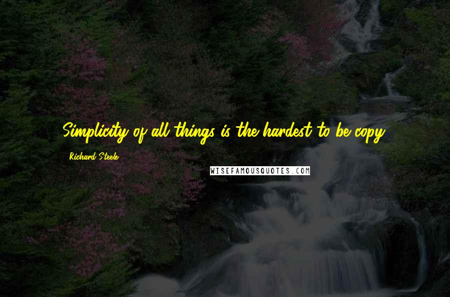 Richard Steele quotes: Simplicity of all things is the hardest to be copy.