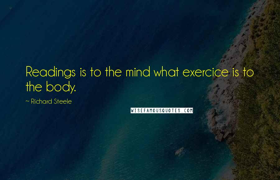Richard Steele quotes: Readings is to the mind what exercice is to the body.