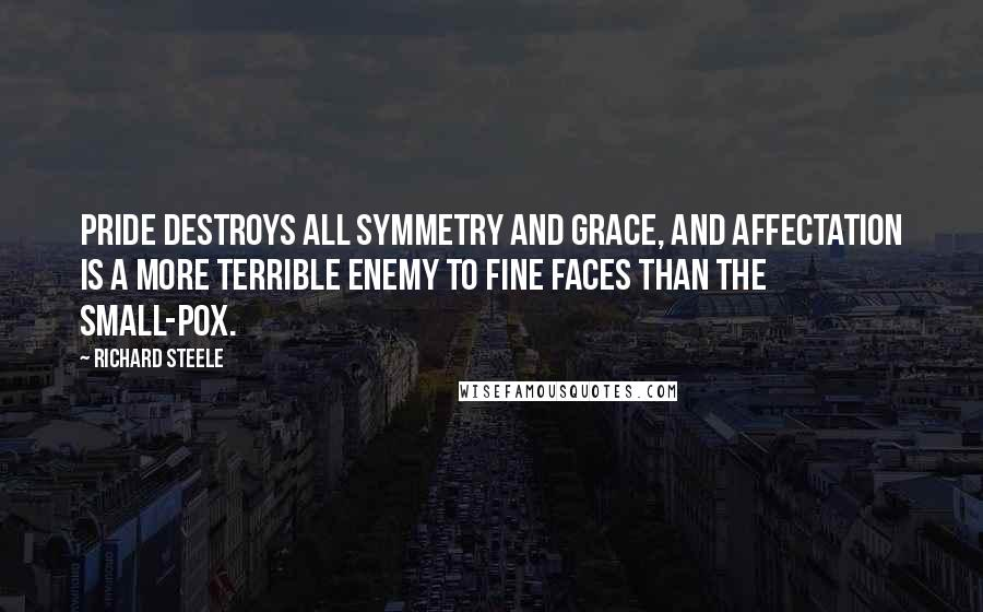 Richard Steele quotes: Pride destroys all symmetry and grace, and affectation is a more terrible enemy to fine faces than the small-pox.