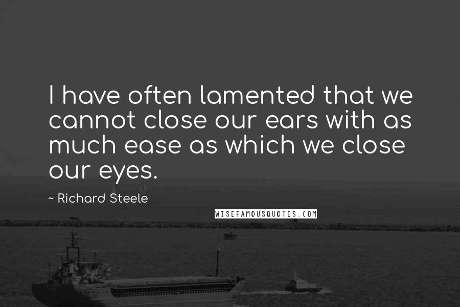Richard Steele quotes: I have often lamented that we cannot close our ears with as much ease as which we close our eyes.