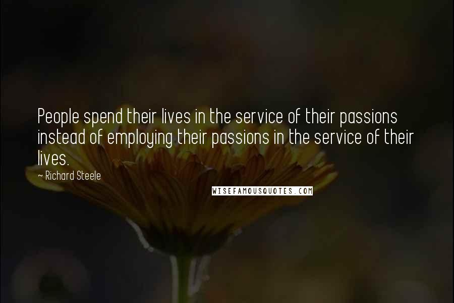 Richard Steele quotes: People spend their lives in the service of their passions instead of employing their passions in the service of their lives.