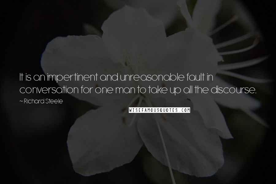 Richard Steele quotes: It is an impertinent and unreasonable fault in conversation for one man to take up all the discourse.