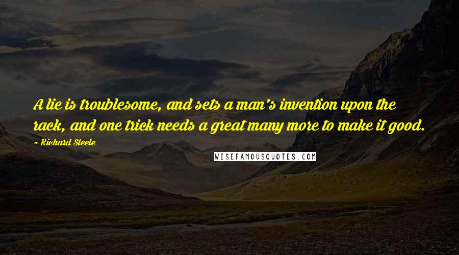 Richard Steele quotes: A lie is troublesome, and sets a man's invention upon the rack, and one trick needs a great many more to make it good.