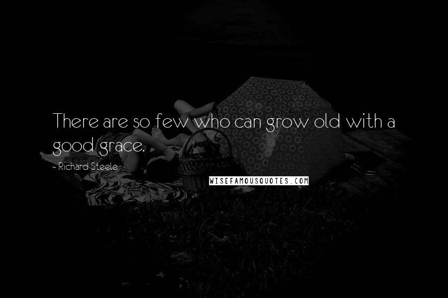 Richard Steele quotes: There are so few who can grow old with a good grace.