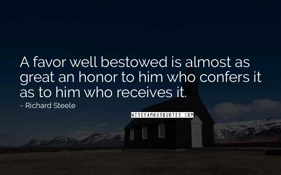 Richard Steele quotes: A favor well bestowed is almost as great an honor to him who confers it as to him who receives it.