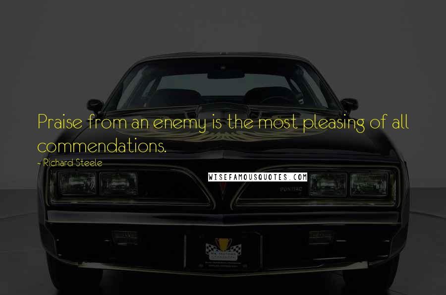 Richard Steele quotes: Praise from an enemy is the most pleasing of all commendations.