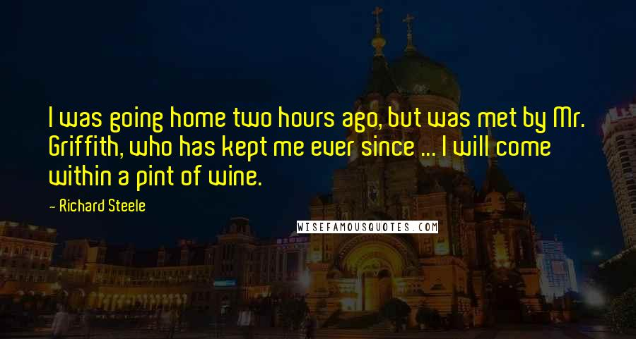 Richard Steele quotes: I was going home two hours ago, but was met by Mr. Griffith, who has kept me ever since ... I will come within a pint of wine.