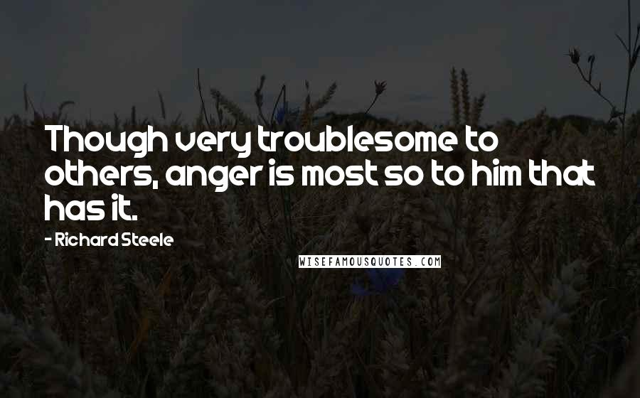 Richard Steele quotes: Though very troublesome to others, anger is most so to him that has it.